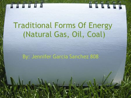 Traditional Forms Of Energy (Natural Gas, Oil, Coal) By: Jennifer Garcia Sanchez 808.