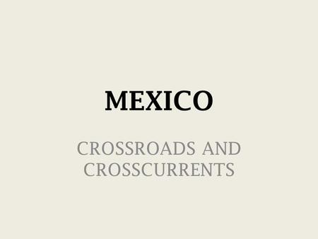 MEXICO CROSSROADS AND CROSSCURRENTS. MEXICO: CROSSROADS AND CROSSCURRENTS I. Mexico Today II. 2012—Apocalypse and Presidential Politics III. Legacy.
