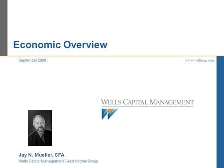Economic Overview www.wellscap.com September 2009 Jay N. Mueller, CFA Wells Capital Management Fixed Income Group.