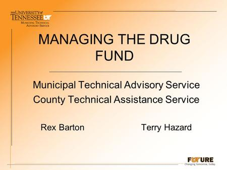 MANAGING THE DRUG FUND Municipal Technical Advisory Service County Technical Assistance Service Rex Barton Terry Hazard.