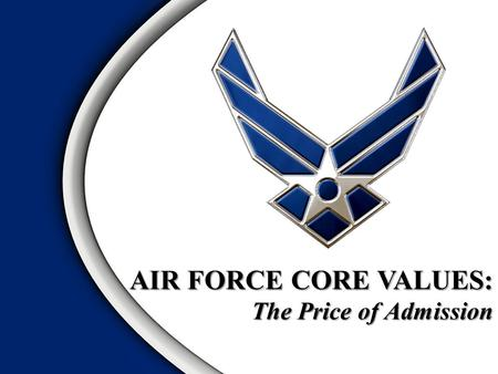 AIR FORCE CORE VALUES: The Price of Admission. INTEGRITY FIRST SERVICE BEFORE SELF EXCELLENCE IN ALL WE DO.