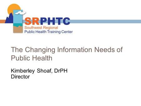 The Changing Information Needs of Public Health Kimberley Shoaf, DrPH Director.