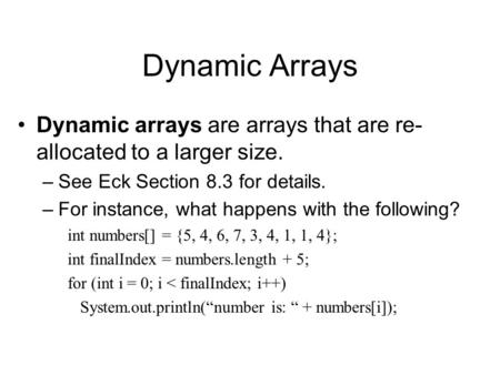 Dynamic Arrays Dynamic arrays are arrays that are re- allocated to a larger size. –See Eck Section 8.3 for details. –For instance, what happens with the.