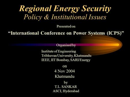 "Regional Energy Security Policy & Institutional Issues Presented on ""International Conference on Power Systems (ICPS)"" Institute of Engineering Tribhuvan."