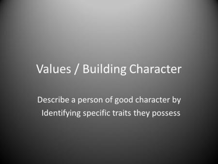 Values / Building Character Describe a person of good character by Identifying specific traits they possess.