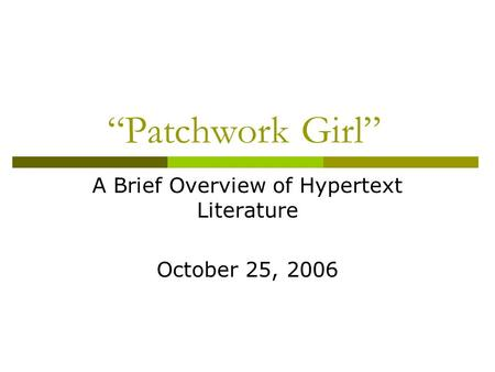"""Patchwork Girl"" A Brief Overview of Hypertext Literature October 25, 2006."