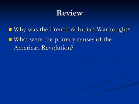 Review Why was the French & Indian War fought? Why was the French & Indian War fought? What were the primary causes of the American Revolution? What were.