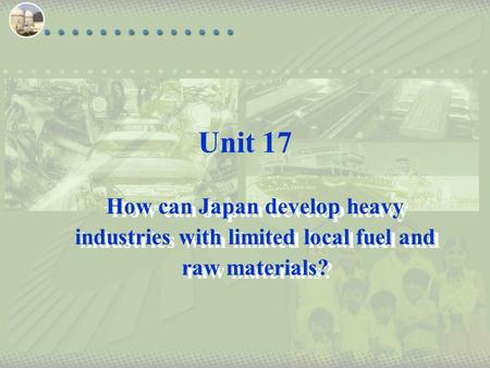 Unit 17 How can Japan develop heavy industries with limited local fuel and raw materials?