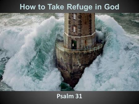 How to Take Refuge in God Psalm 31. 1.O L ORD, I have come to you for protection; don't let me be disgraced. Save me, for you do what is right. 2.Turn.