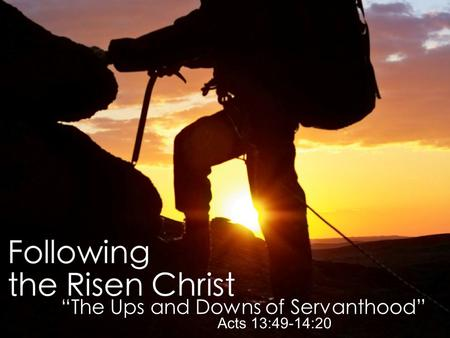 """Encounter With the Risen Christ"" John 20:11-23 ""The Ups and Downs of Servanthood"" Acts 13:49-14:20."