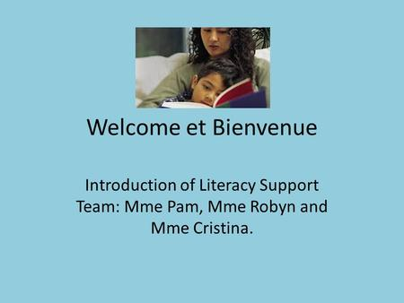 Welcome et Bienvenue Introduction of Literacy Support Team: Mme Pam, Mme Robyn and Mme Cristina.