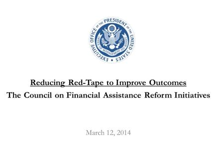 Reducing Red-Tape to Improve Outcomes The Council on Financial Assistance Reform Initiatives March 12, 2014.