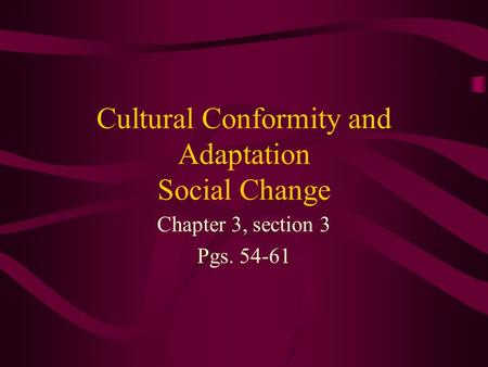 Cultural Conformity and Adaptation Social Change Chapter 3, section 3 Pgs. 54-61.
