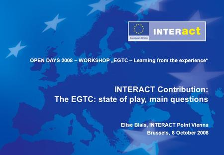 "OPEN DAYS 2008 – WORKSHOP ""EGTC – Learning from the experience"" INTERACT Contribution: The EGTC: state of play, main questions Elise Blais, INTERACT Point."