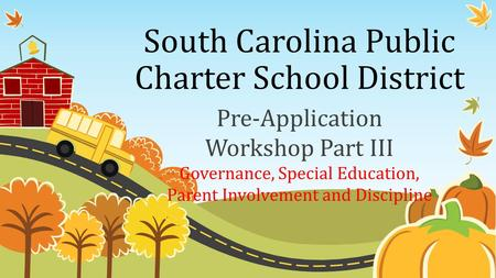 South Carolina Public Charter School District Pre-Application Workshop Part III Governance, Special Education, Parent Involvement and Discipline.