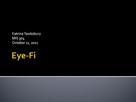 Katrina Tewksbury MIS 304 October 11, 2011.  What is Eye-Fi?  How does it work?  Who can use it?  How much does it cost?  Are there similar products?