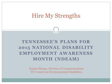 TENNESSEE'S PLANS FOR 2015 NATIONAL DISABILITY EMPLOYMENT AWARENESS MONTH (NDEAM) Hire My Strengths Emma Shouse, Director of Communications TN Council.