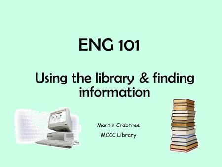 ENG 101 Using the library & finding information Martin Crabtree MCCC Library.