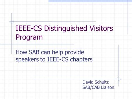 IEEE-CS Distinguished Visitors Program How SAB can help provide speakers to IEEE-CS chapters David Schultz SAB/CAB Liaison.