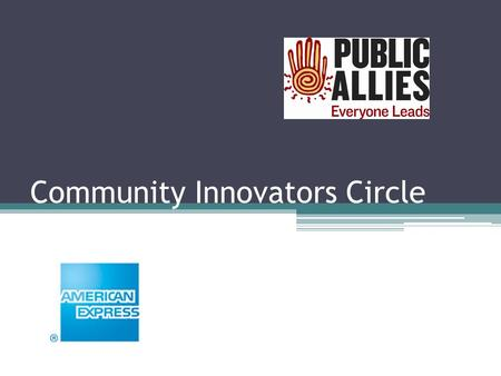 Community Innovators Circle. Overview of Today's Call Introduce the Community Innovators Circle – How it works – How it fits within the overall Alumni.