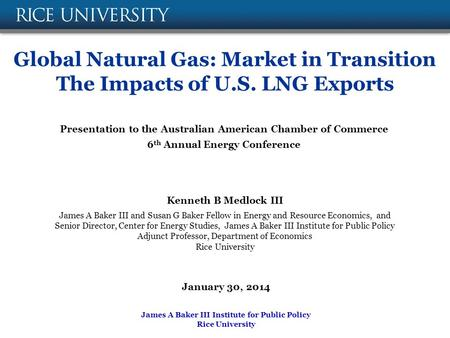 Global Natural Gas: Market in Transition The Impacts of U.S. LNG Exports Kenneth B Medlock III James A Baker III and Susan G Baker Fellow in Energy and.