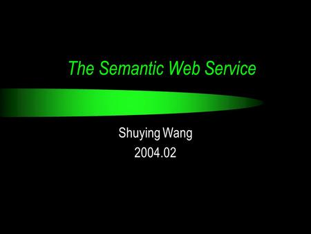 The Semantic Web Service Shuying Wang 2004.02. Outline Semantic Web vision Core technologies XML, RDF, Ontology, Agent… Web services DAML-S.