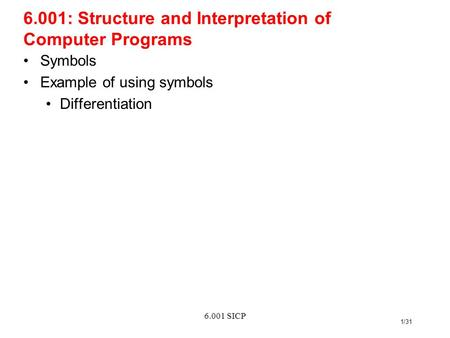 6.001 SICP 1/31 6.001: Structure and Interpretation of Computer Programs Symbols Example of using symbols Differentiation.