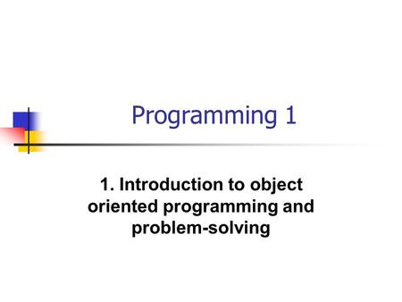 Programming 1 1. Introduction to object oriented programming and problem-solving.