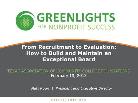 From Recruitment to Evaluation: How to Build and Maintain an Exceptional Board Matt Kouri | President and Executive Director TEXAS ASSOCIATION OF COMMUNITY.