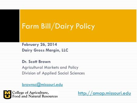 Farm Bill/Dairy Policy February 26, 2014 Dairy Gross Margin, LLC Dr. Scott Brown Agricultural Markets and Policy Division of Applied.
