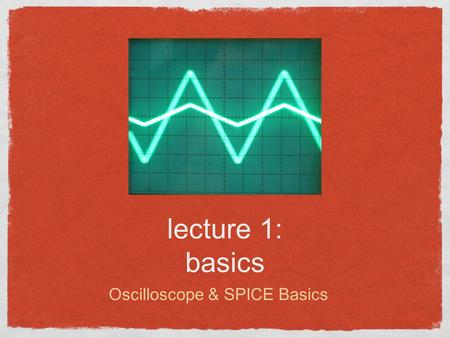 Lecture 1: basics Oscilloscope & SPICE Basics. Lecture outline Course Goals/Outline The Oscilloscope P-SPICE Download Basic Circuits Lab Exercise Reading:
