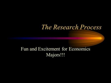 The Research Process Fun and Excitement for Economics Majors!!!