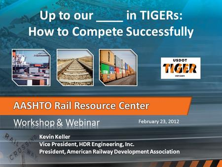 February 23, 2012 Up to our ____ in TIGERs: How to Compete Successfully Kevin Keller Vice President, HDR Engineering, Inc. President, American Railway.