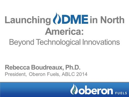 Launching in North America: Beyond Technological Innovations Rebecca Boudreaux, Ph.D. President, Oberon Fuels, ABLC 2014.