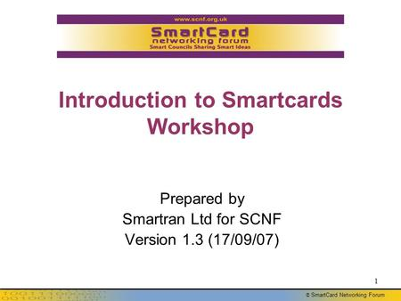 © SmartCard Networking Forum 1 Introduction to Smartcards Workshop Prepared by Smartran Ltd for SCNF Version 1.3 (17/09/07)
