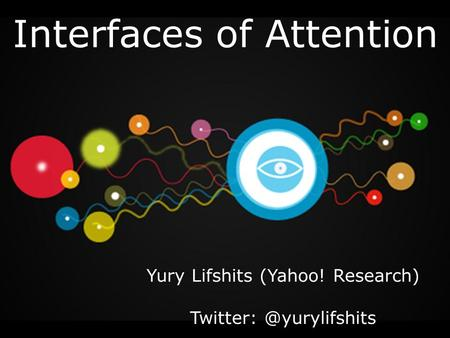 Interfaces of Attention Yury Lifshits (Yahoo! Research)