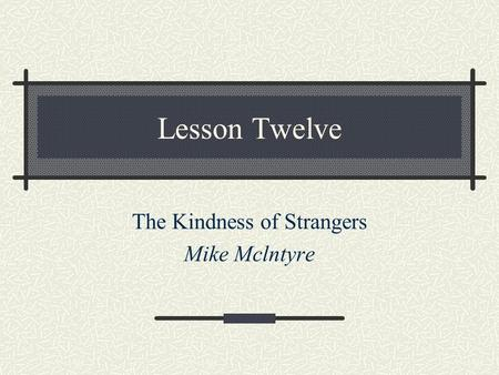 Lesson Twelve The Kindness of Strangers Mike Mclntyre.