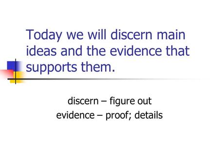 Today we will discern main ideas and the evidence that supports them. discern – figure out evidence – proof; details.