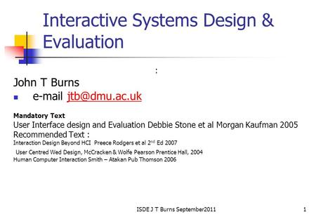 ISDE J T Burns September20111 Interactive Systems Design & Evaluation : John T Burns  Mandatory Text User Interface design.