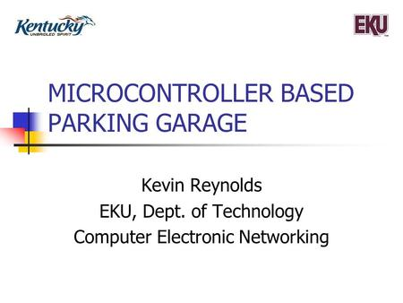 MICROCONTROLLER BASED PARKING GARAGE Kevin Reynolds EKU, Dept. of Technology Computer Electronic Networking.