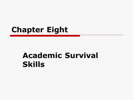 Chapter Eight Academic Survival Skills. Study Skills  For most students time is the greatest issue.  The first rule to follow is to allow two or three.