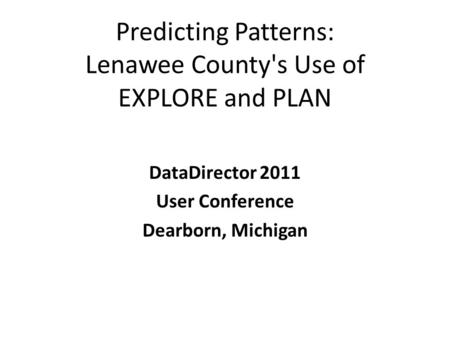 Predicting Patterns: Lenawee County's Use of EXPLORE and PLAN DataDirector 2011 User Conference Dearborn, Michigan.