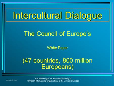 "1 The White Paper on ""Intercultural Dialogue"" Christian International Organisations at the Council of Europe November 2009 Intercultural Dialogue The Council."