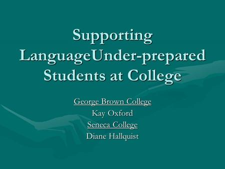 Supporting LanguageUnder-prepared Students at College George Brown College Kay Oxford Seneca College Diane Hallquist.