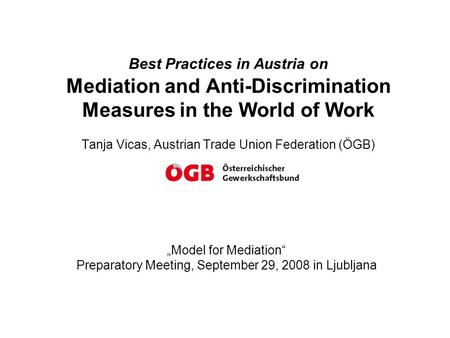 "Best Practices in Austria on Mediation and Anti-Discrimination Measures in the World of Work Tanja Vicas, Austrian Trade Union Federation (ÖGB) ""Model."