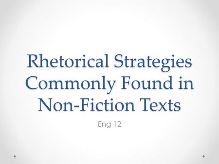 Rhetorical Strategies Commonly Found in Non-Fiction Texts Eng 12.