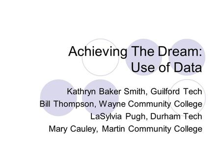 Achieving The Dream: Use of Data Kathryn Baker Smith, Guilford Tech Bill Thompson, Wayne Community College LaSylvia Pugh, Durham Tech Mary Cauley, Martin.