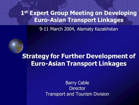 Barry Cable Director Transport and Tourism Division 1 st Expert Group Meeting on Developing Euro-Asian Transport Linkages 9-11 March 2004, Alamaty Kazakhstan.