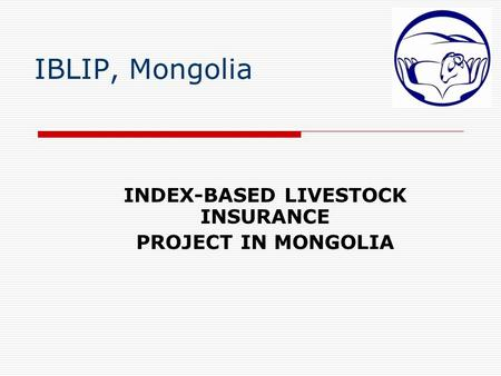 IBLIP, Mongolia INDEX-BASED LIVESTOCK INSURANCE PROJECT IN MONGOLIA.