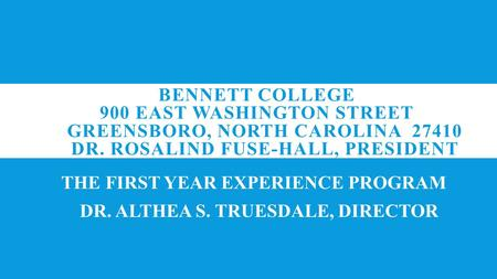 BENNETT COLLEGE 900 EAST WASHINGTON STREET GREENSBORO, NORTH CAROLINA 27410 DR. ROSALIND FUSE-HALL, PRESIDENT THE FIRST YEAR EXPERIENCE PROGRAM DR. ALTHEA.